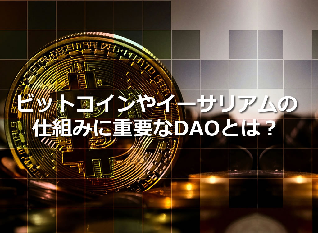 ビットコインやイーサリアムの仕組みに重要なDAOとは?
